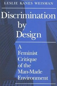 Discrimination by Design: A Feminist Critique of the Man-Made Environment by Leslie Kanes Weisman