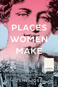 Places Women Make: Unearthing the Contribution of Women to Our Cities by Jane Jose