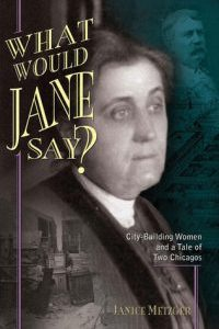 What Would Jane Say: City-Building Women and a Tale of Two Chicagos by Janice Metzger